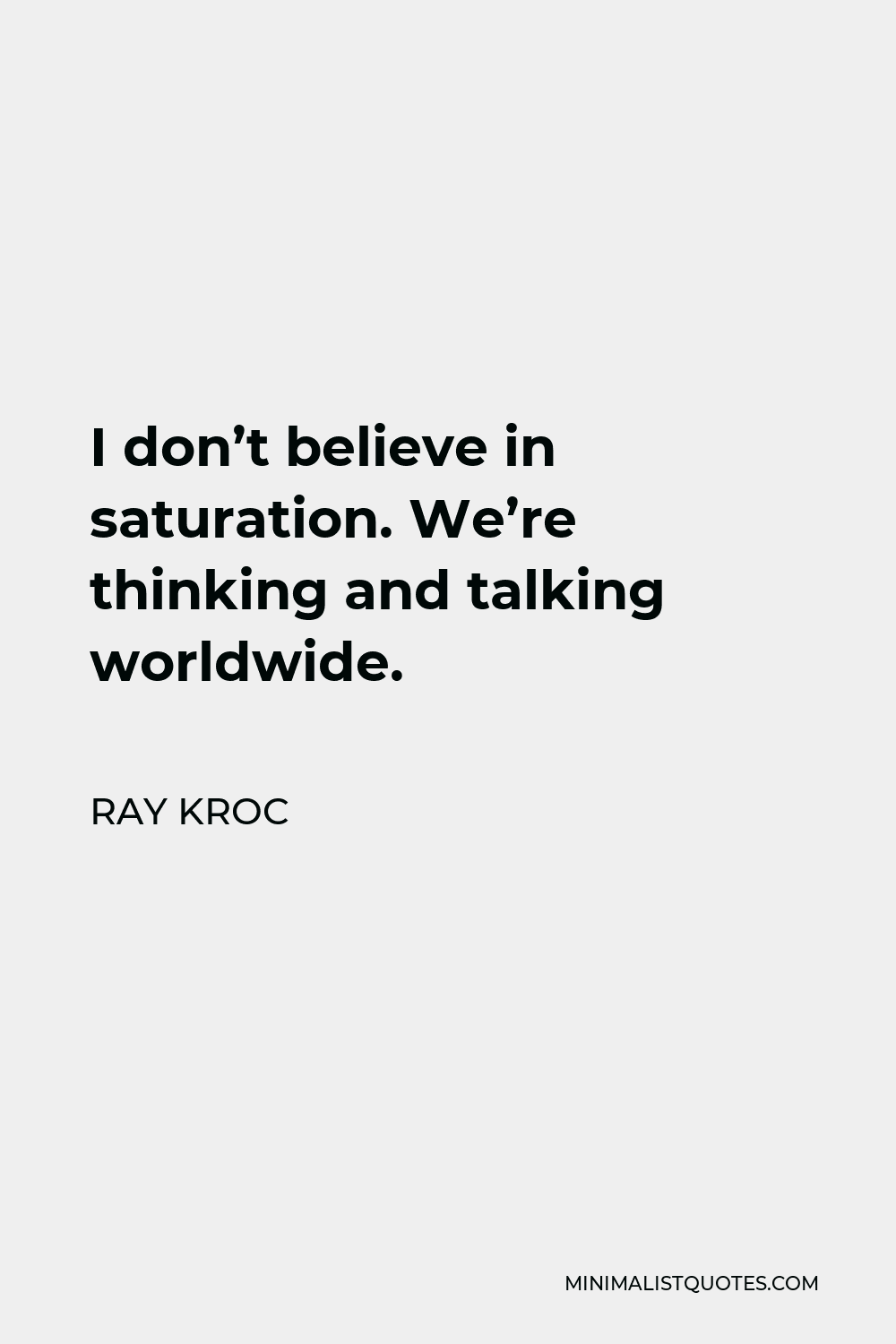 Ray Kroc Quote - I don't believe in saturation. We're thinking and talking worldwide.