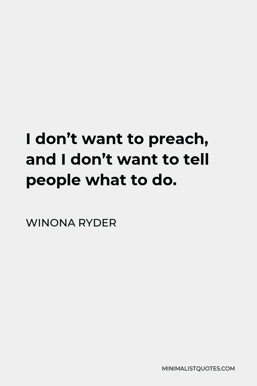 Winona Ryder Quote - I don't want to preach, and I don't want to tell people what to do.