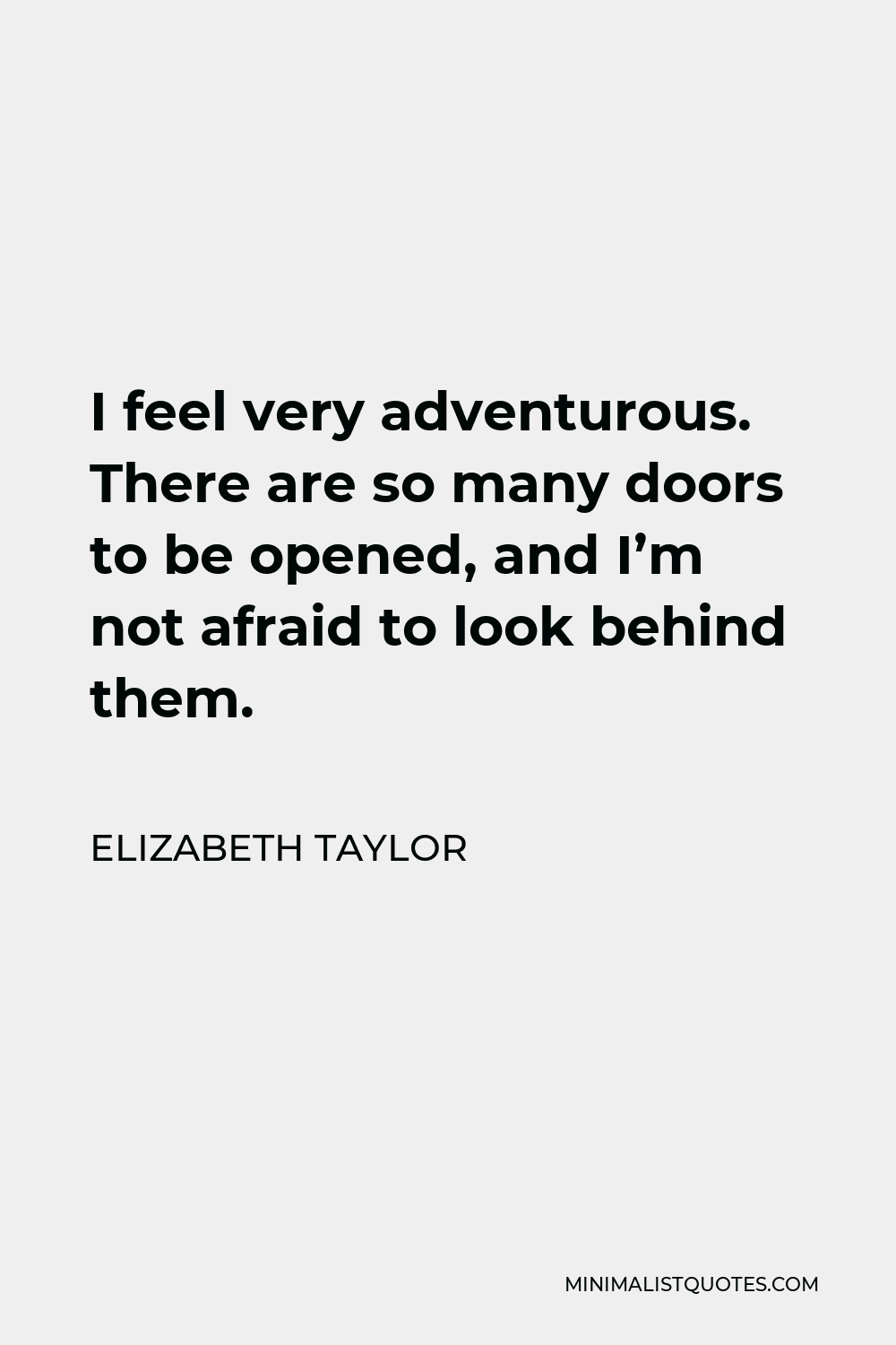 Elizabeth Taylor Quote - I feel very adventurous. There are so many doors to be opened, and I'm not afraid to look behind them.