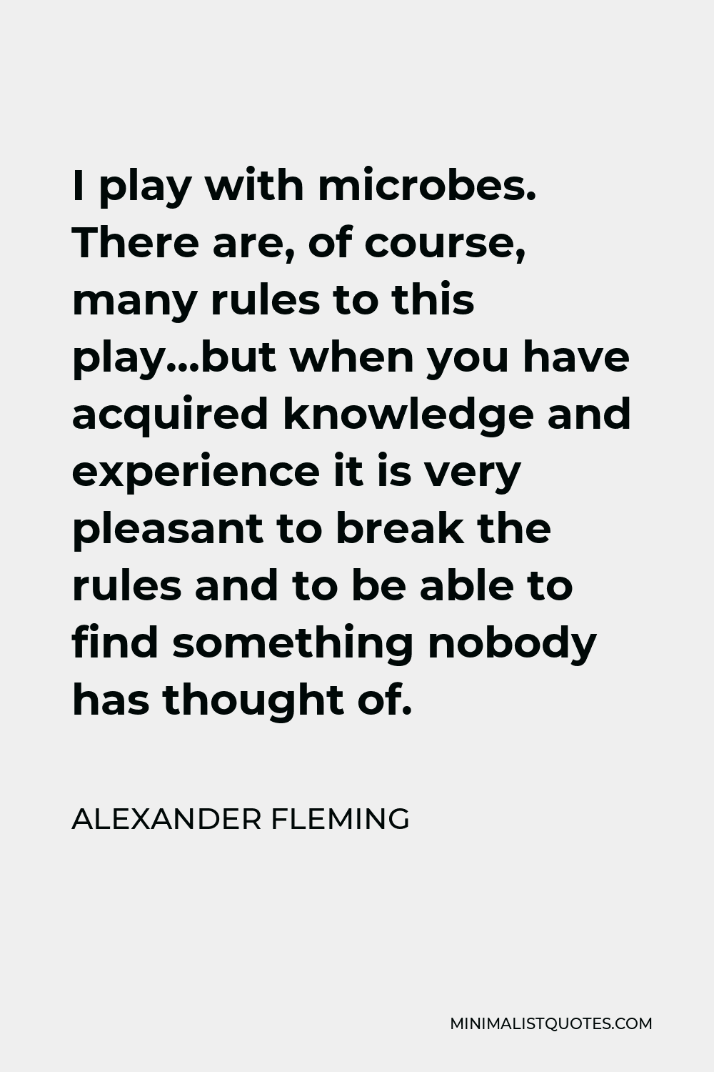 Alexander Fleming Quote - I play with microbes. There are, of course, many rules to this play…but when you have acquired knowledge and experience it is very pleasant to break the rules and to be able to find something nobody has thought of.