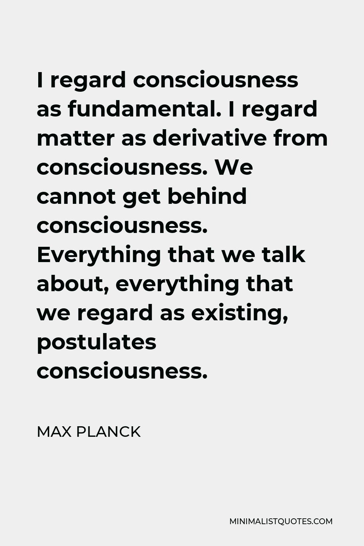 Max Planck Quote - I regard consciousness as fundamental. I regard matter as a derivative of consciousness.