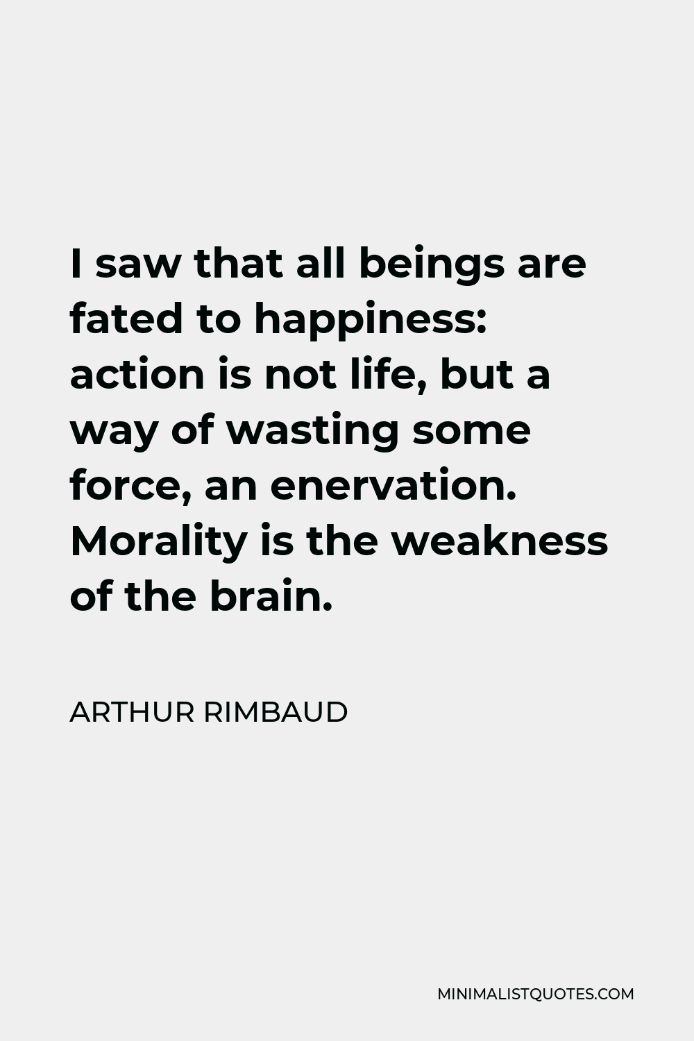Arthur Rimbaud Quote - I saw that all beings are fated to happiness: action is not life, but a way of wasting some force, an enervation. Morality is the weakness of the brain.