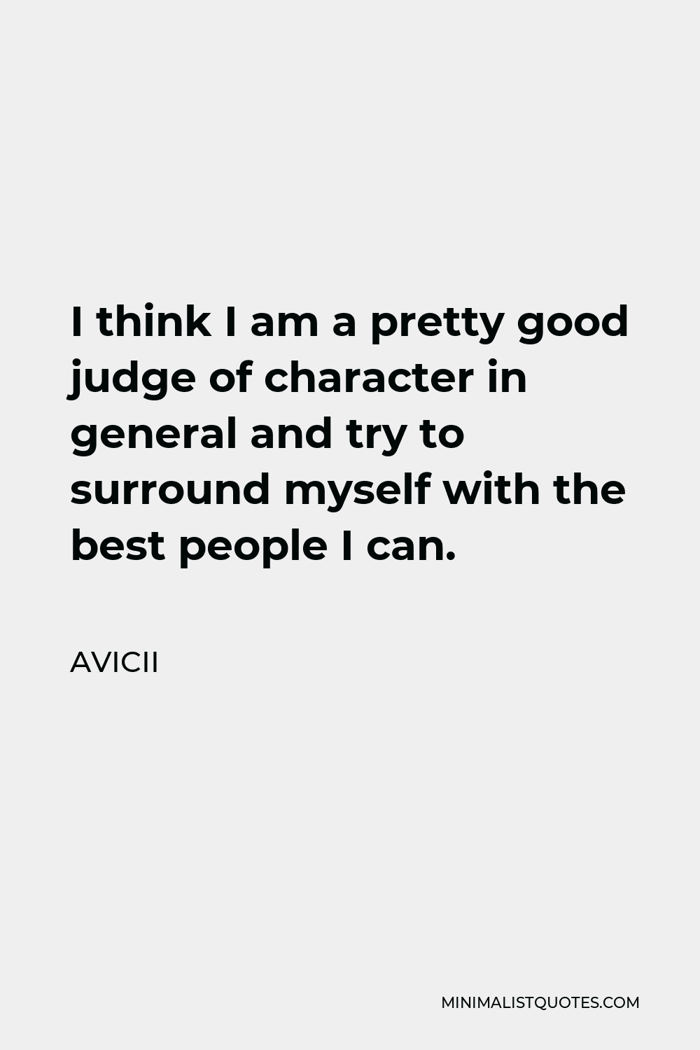 Avicii Quote - I think I am a pretty good judge of character in general and try to surround myself with the best people I can.