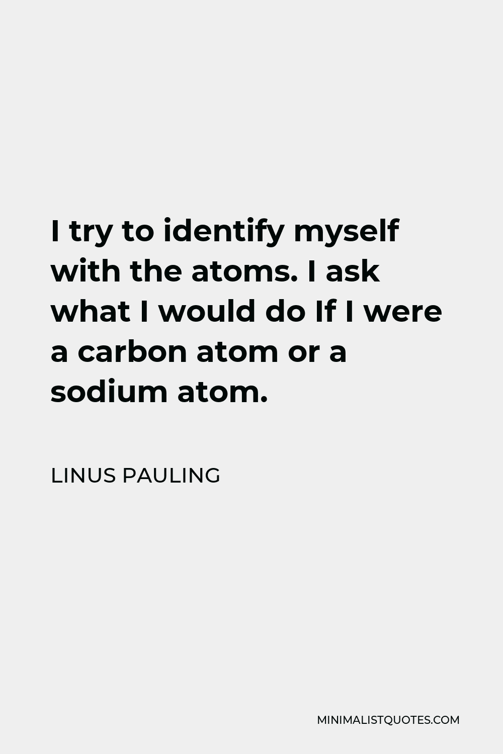 Linus Pauling Quote - I try to identify myself with the atoms. I ask what I would do If I were a carbon atom or a sodium atom.