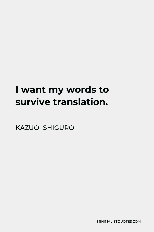 Kazuo Ishiguro Quote - I want my words to survive translation.