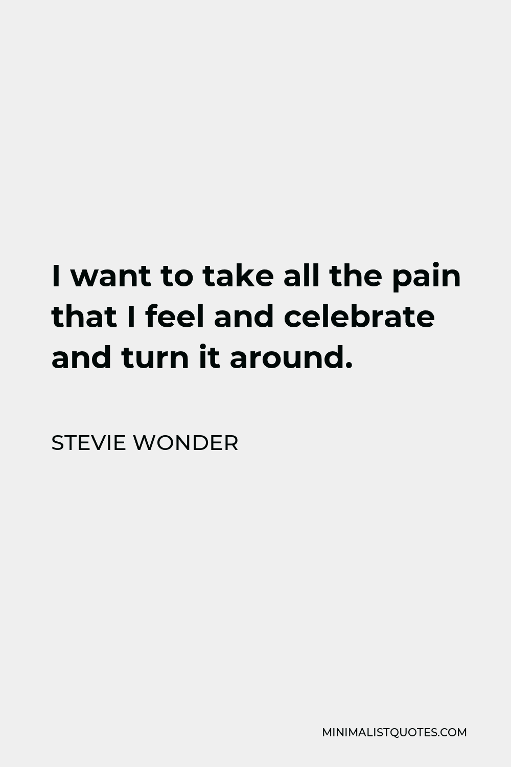 Stevie Wonder Quote - I want to take all the pain that I feel and celebrate and turn it around.
