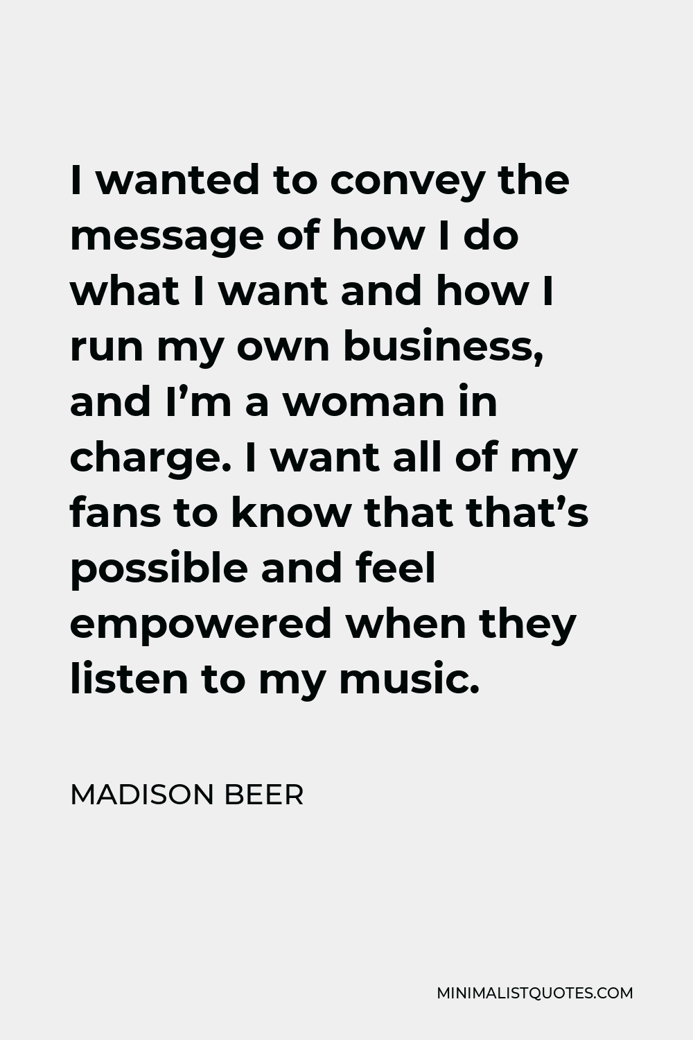Madison Beer Quote - I wanted to convey the message of how I do what I want and how I run my own business, and I'm a woman in charge. I want all of my fans to know that that's possible and feel empowered when they listen to my music.