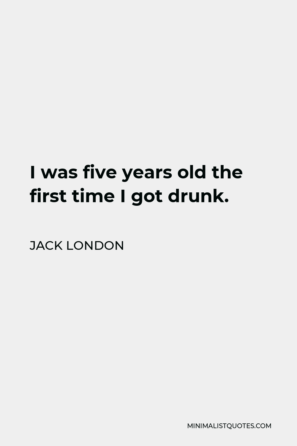 Jack London Quote - I was five years old the first time I got drunk.