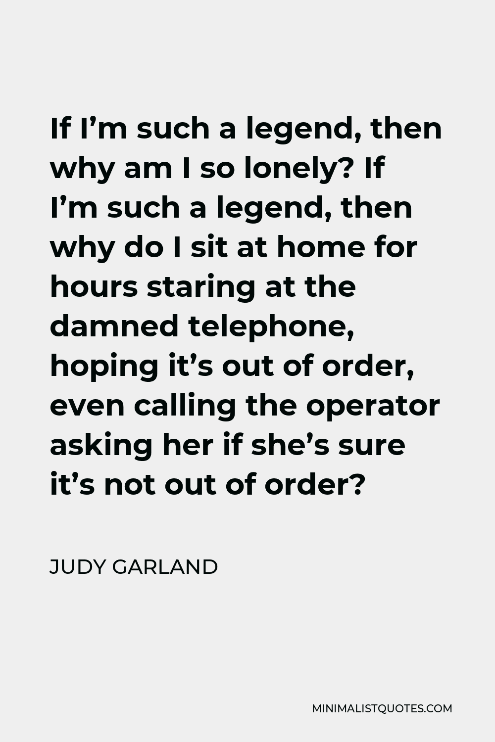 Judy Garland Quote - If I'm such a legend, then why am I so lonely? If I'm such a legend, then why do I sit at home for hours staring at the damned telephone, hoping it's out of order, even calling the operator asking her if she's sure it's not out of order?