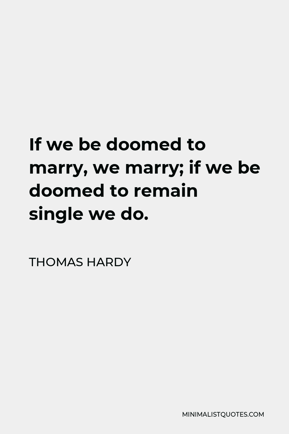Thomas Hardy Quote - If we be doomed to marry, we marry; if we be doomed to remain single we do.