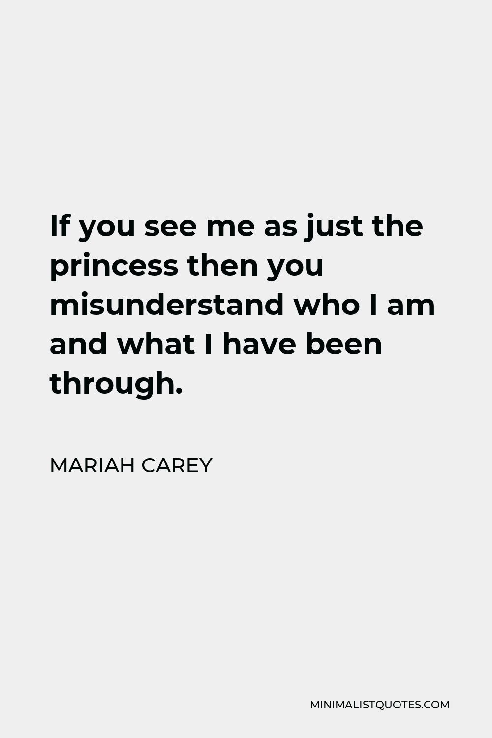 Mariah Carey Quote - If you see me as just the princess then you misunderstand who I am and what I have been through.