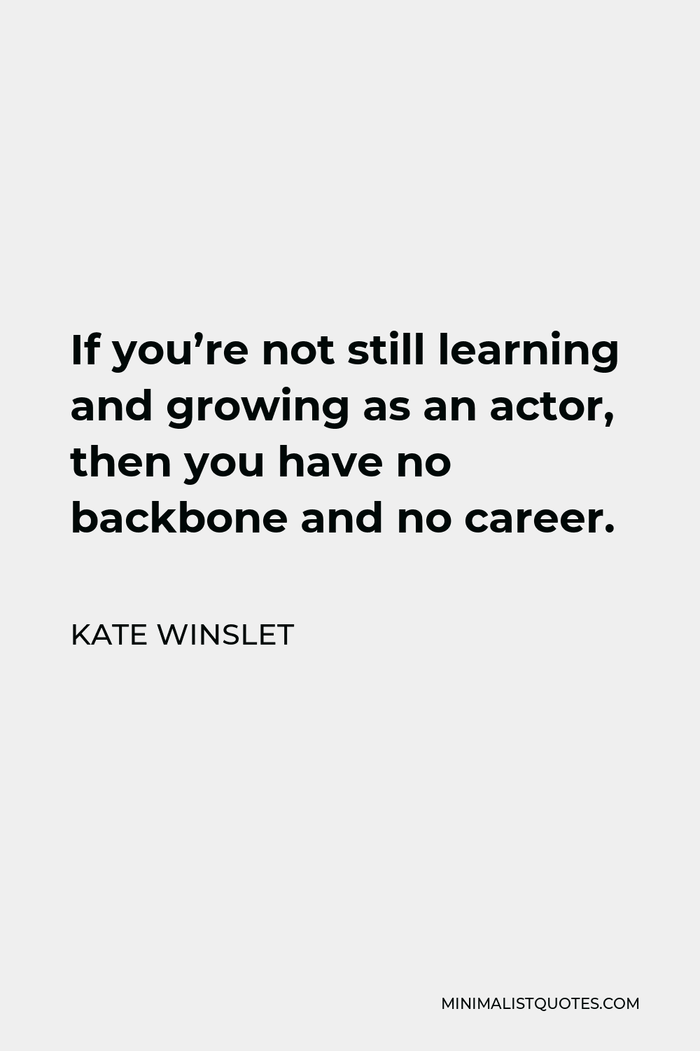 Kate Winslet Quote - If you're not still learning and growing as an actor, then you have no backbone and no career.