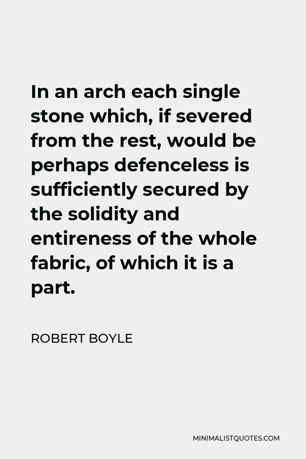 Robert Boyle Quote - In an arch each single stone which, if severed from the rest, would be perhaps defenceless is sufficiently secured by the solidity and entireness of the whole fabric, of which it is a part.