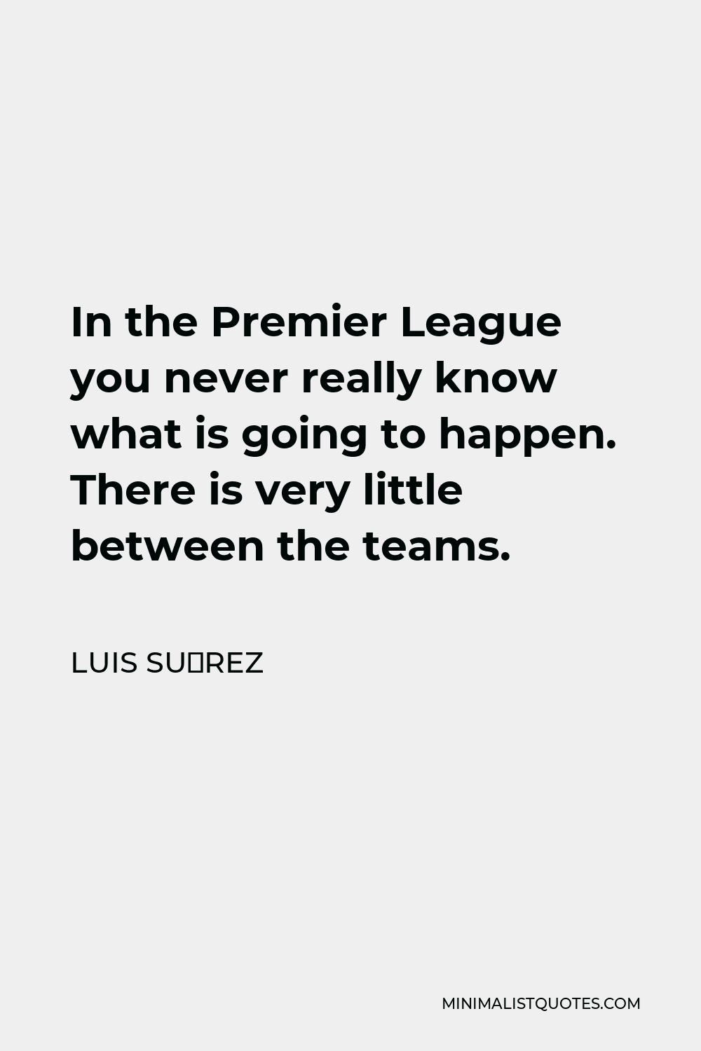 Luis Suárez Quote - In the Premier League you never really know what is going to happen. There is very little between the teams.