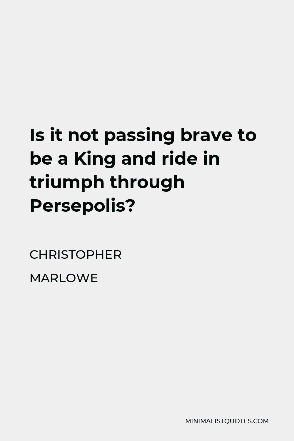 Christopher Marlowe Quote - Is it not passing brave to be a King and ride in triumph through Persepolis?