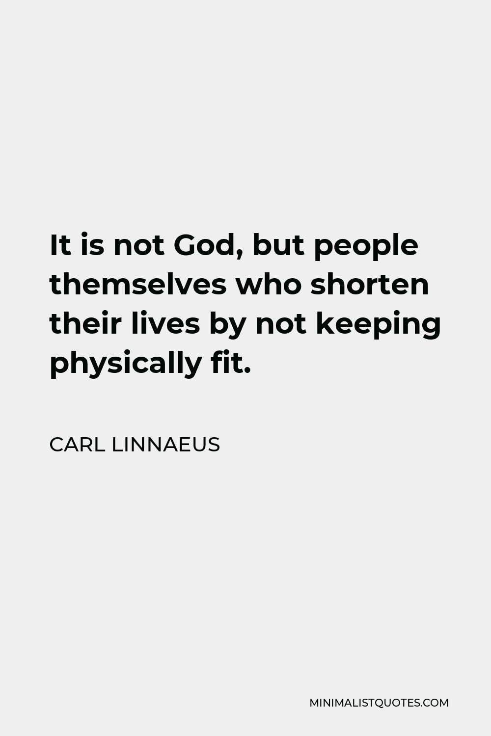 Carl Linnaeus Quote - It is not God, but people themselves who shorten their lives by not keeping physically fit.