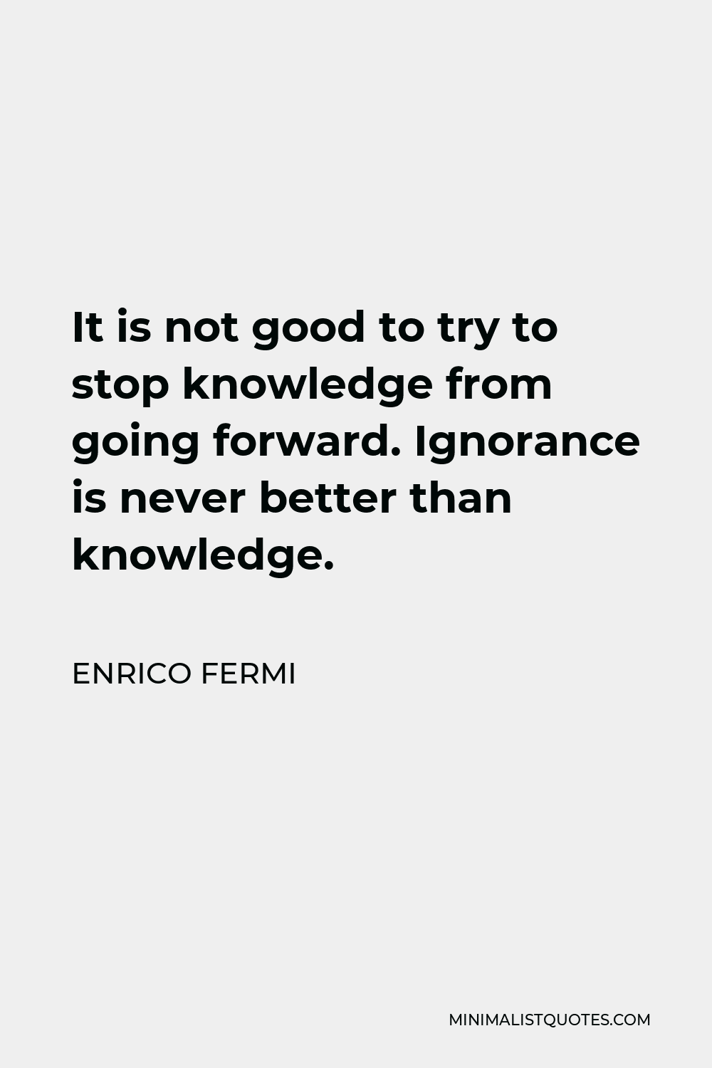 Enrico Fermi Quote - It is not good to try to stop knowledge from going forward. Ignorance is never better than knowledge.