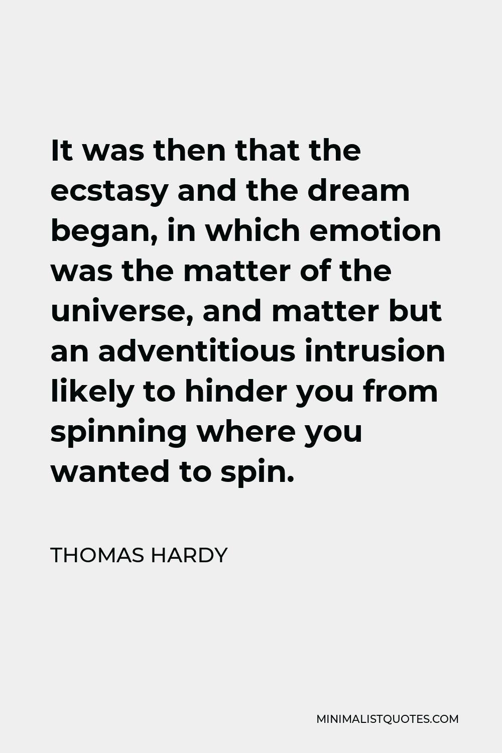 Thomas Hardy Quote - It was then that the ecstasy and the dream began, in which emotion was the matter of the universe, and matter but an adventitious intrusion likely to hinder you from spinning where you wanted to spin.