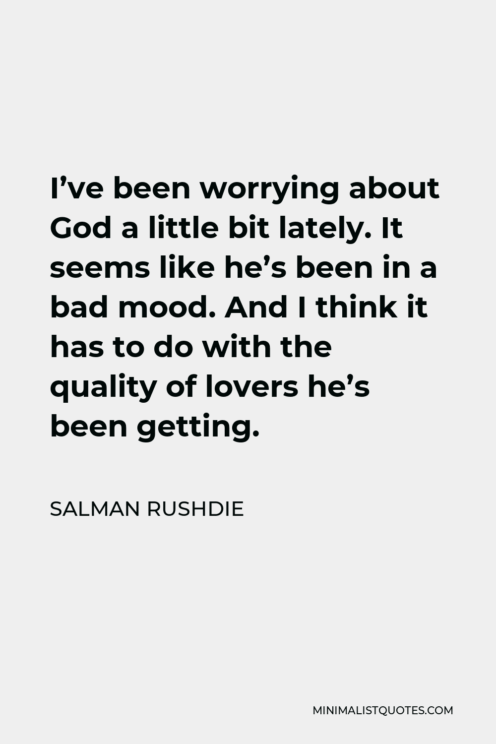 Salman Rushdie Quote - I've been worrying about God a little bit lately. It seems like he's been in a bad mood. And I think it has to do with the quality of lovers he's been getting.