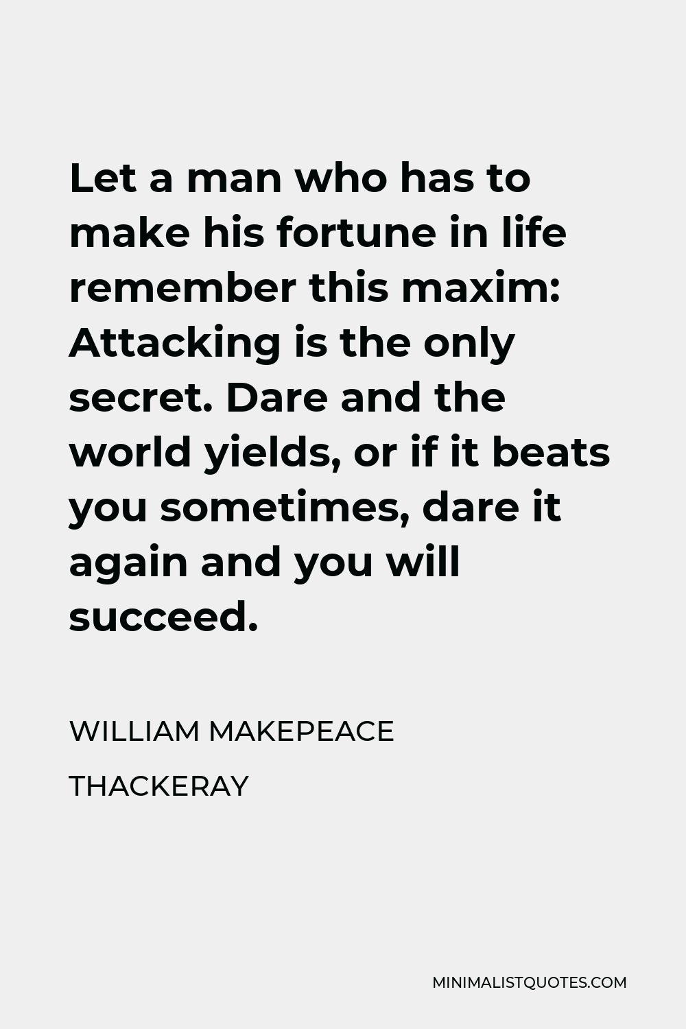 William Makepeace Thackeray Quote - Let a man who has to make his fortune in life remember this maxim: Attacking is the only secret. Dare and the world yields, or if it beats you sometimes, dare it again and you will succeed.