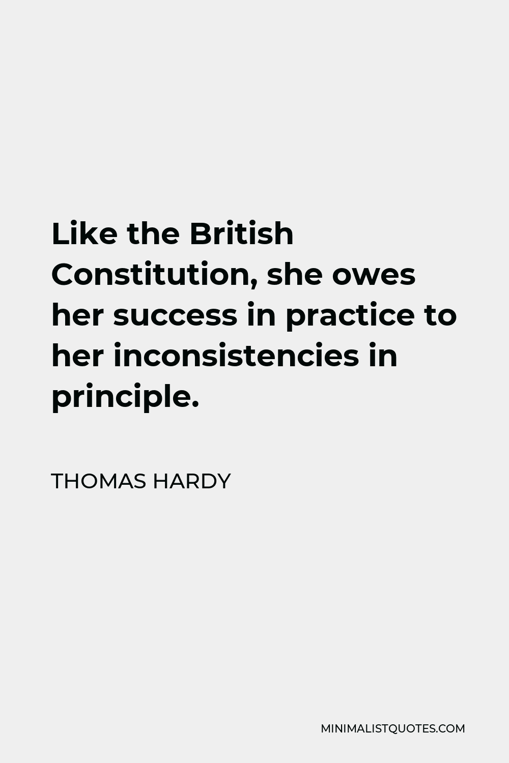 Thomas Hardy Quote - Like the British Constitution, she owes her success in practice to her inconsistencies in principle.