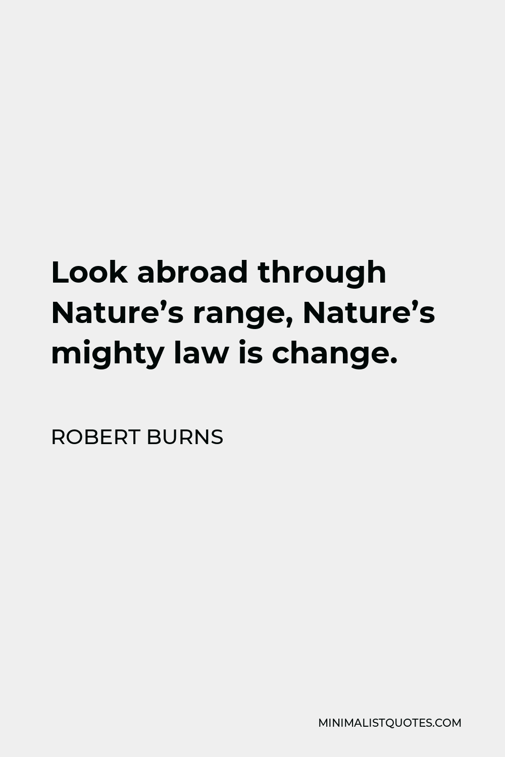 Robert Burns Quote - Look abroad through Nature's range, Nature's mighty law is change.