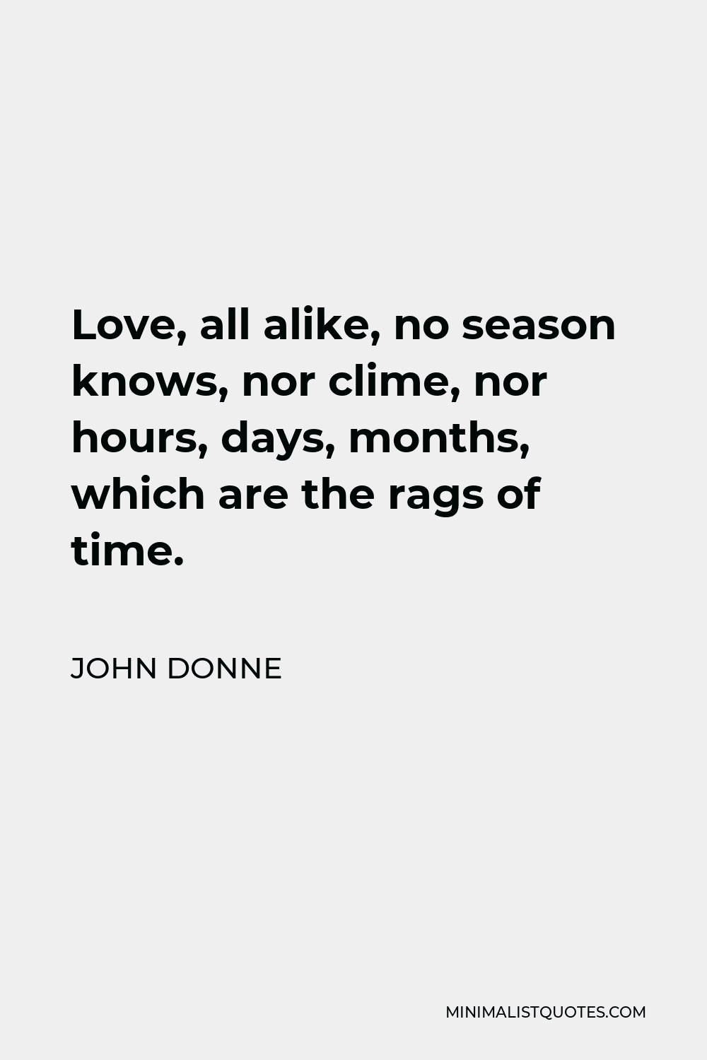 John Donne Quote - Love, all alike, no season knows, nor clime, nor hours, days, months, which are the rags of time.