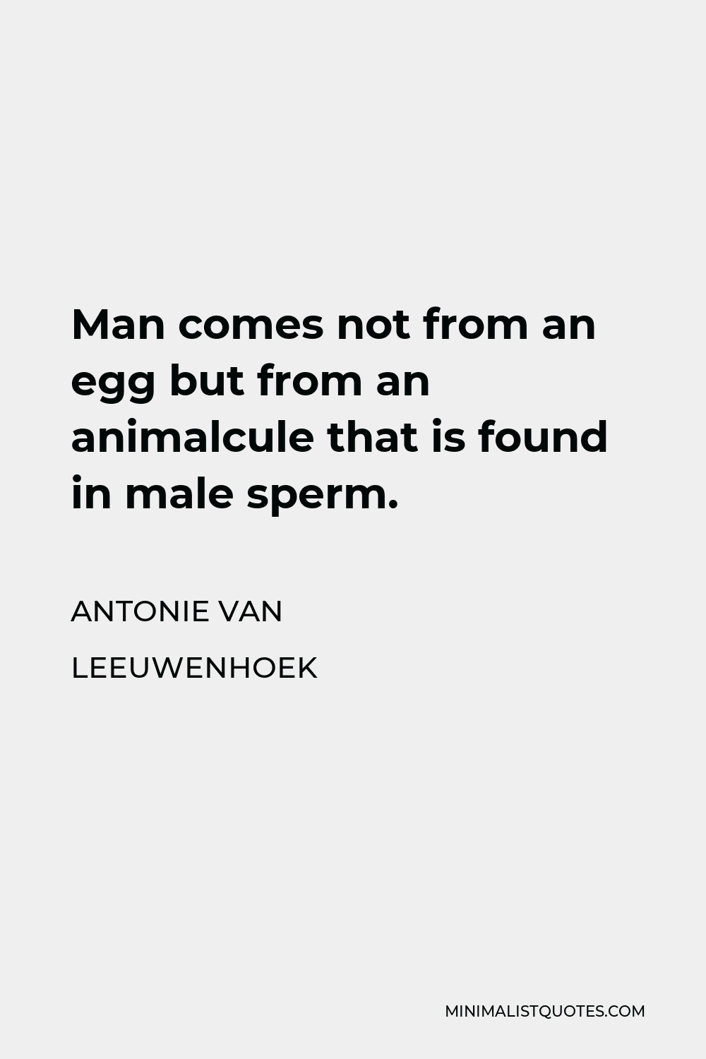 Antonie van Leeuwenhoek Quote - Man comes not from an egg but from an animalcule that is found in male sperm.