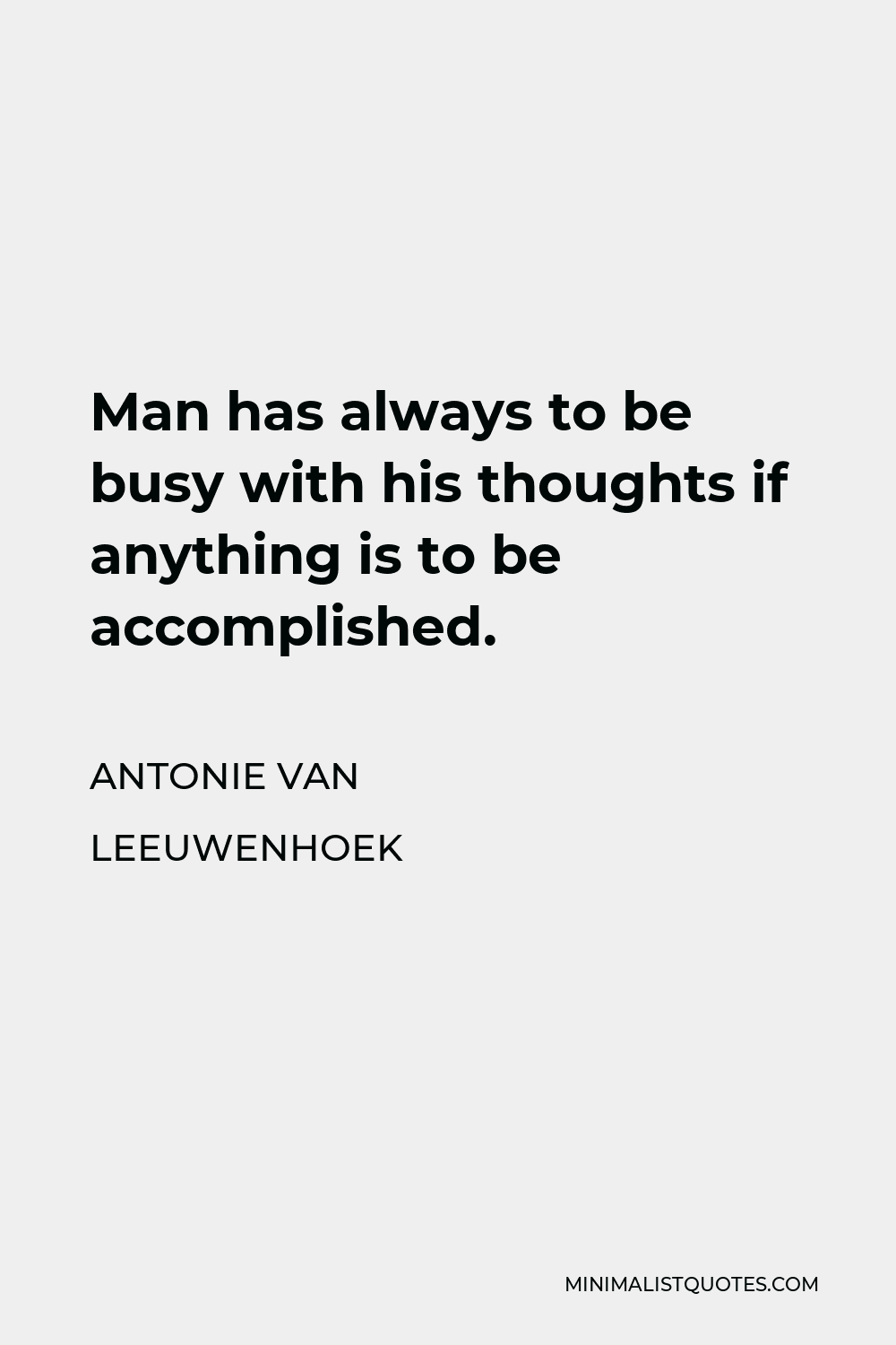 Antonie van Leeuwenhoek Quote - Man has always to be busy with his thoughts if anything is to be accomplished.