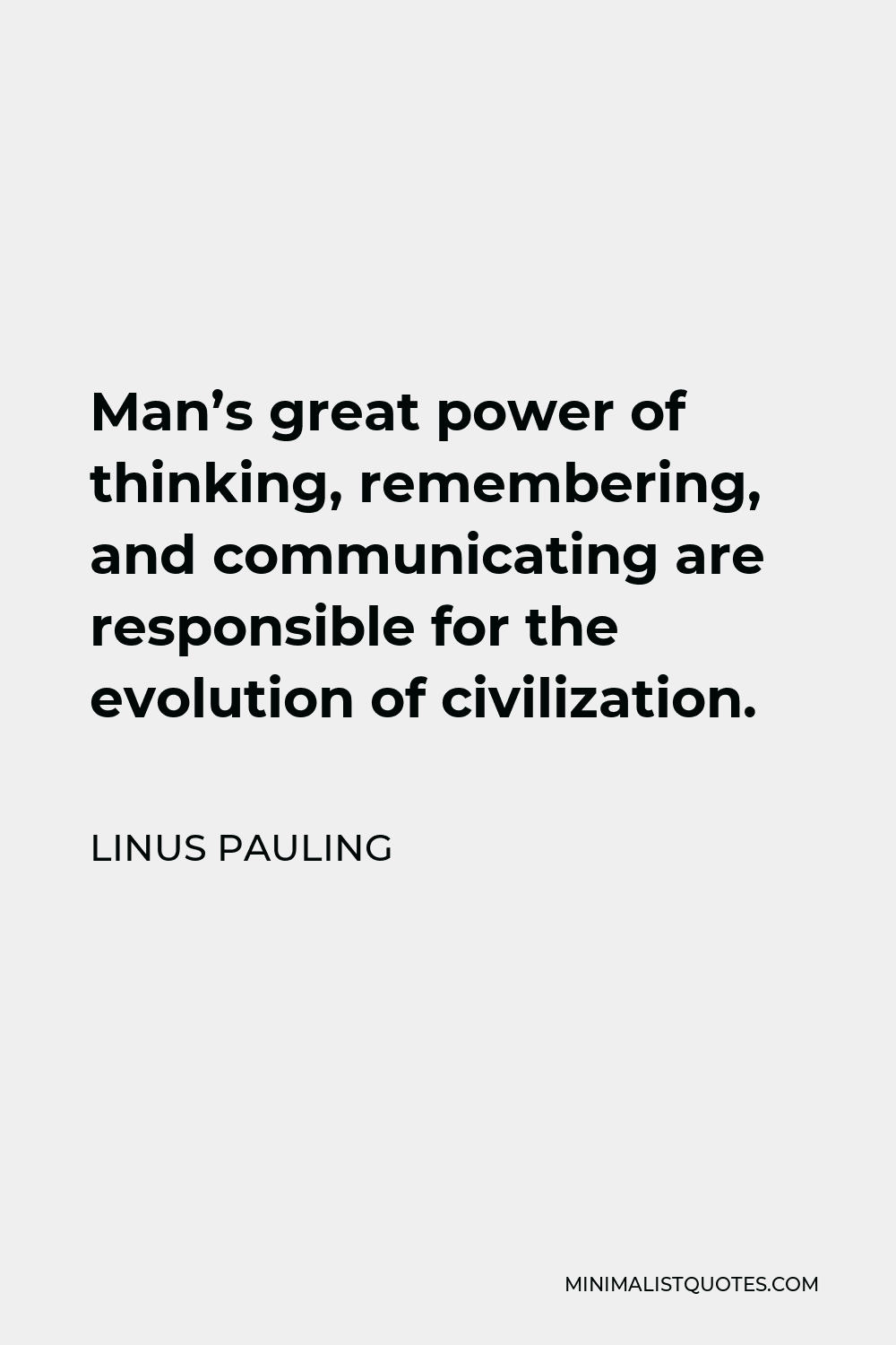 Linus Pauling Quote - Man's great power of thinking, remembering, and communicating are responsible for the evolution of civilization.