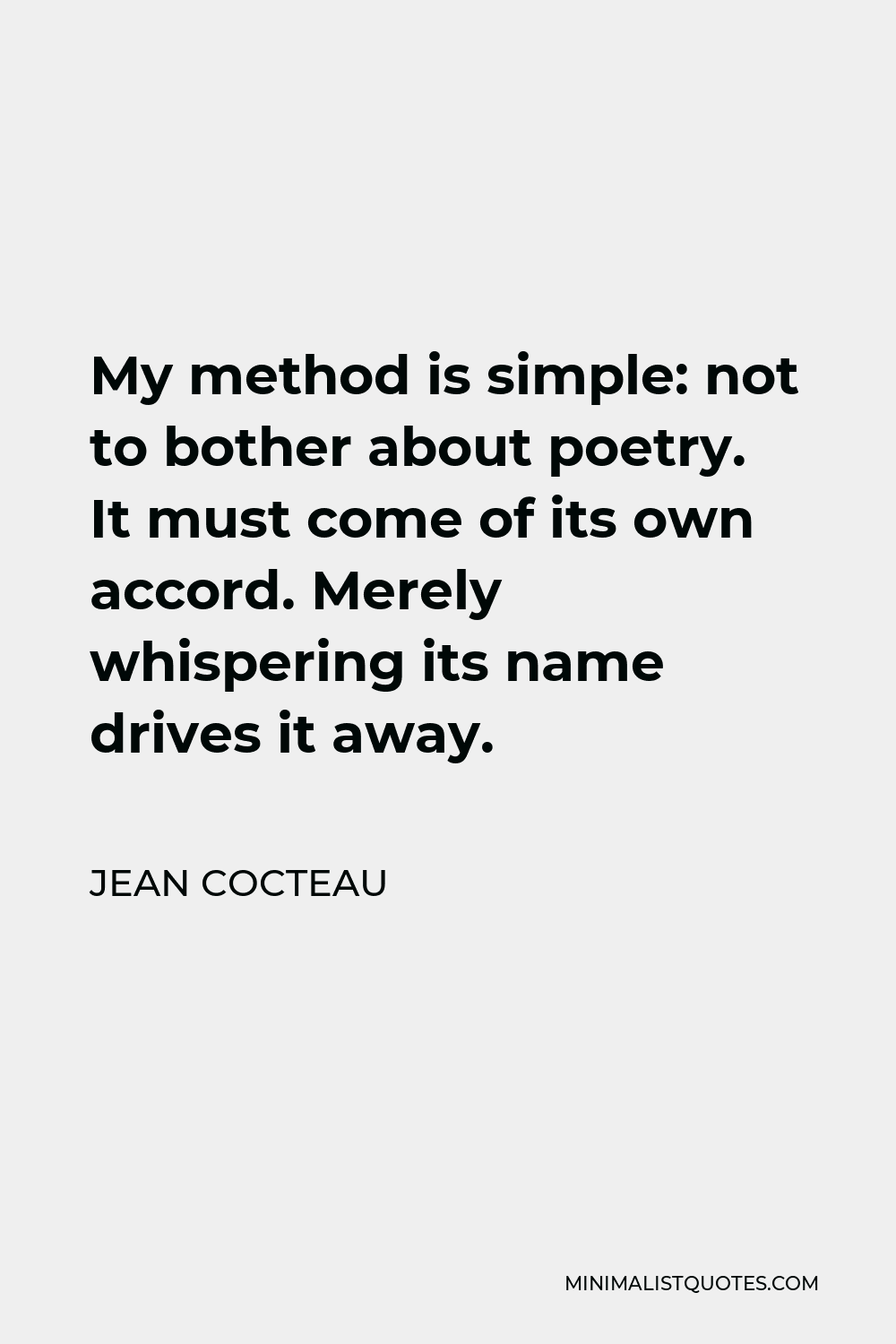 Jean Cocteau Quote - My method is simple: not to bother about poetry. It must come of its own accord. Merely whispering its name drives it away.