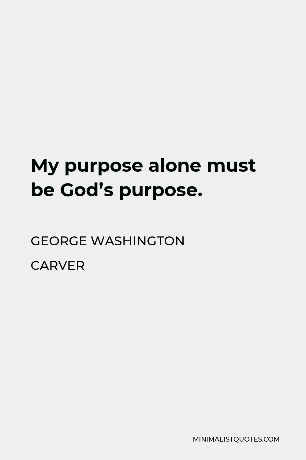 George Washington Carver Quote - My purpose alone must be God's purpose.