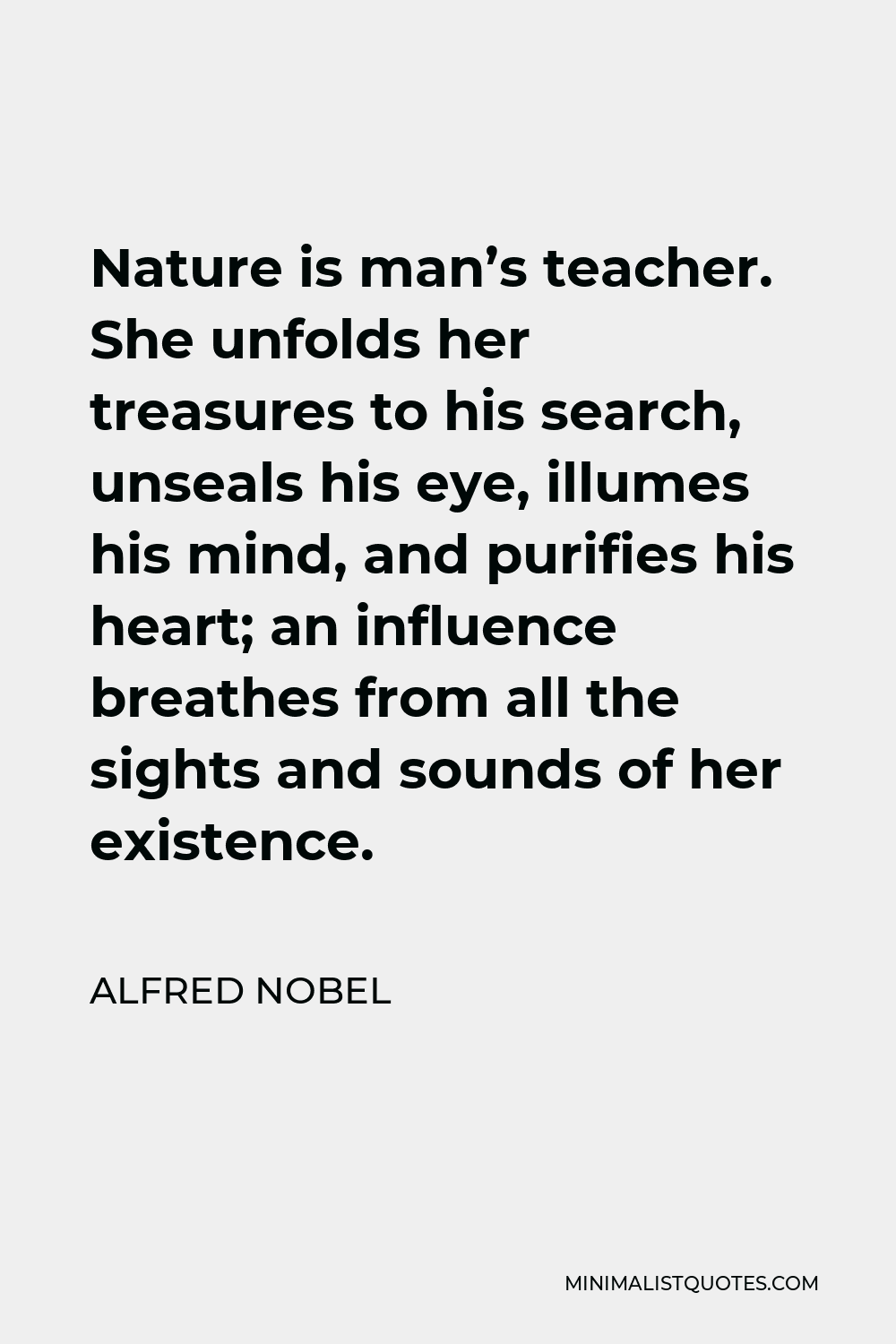 Alfred Nobel Quote - Nature is man's teacher. She unfolds her treasures to his search, unseals his eye, illumes his mind, and purifies his heart; an influence breathes from all the sights and sounds of her existence.