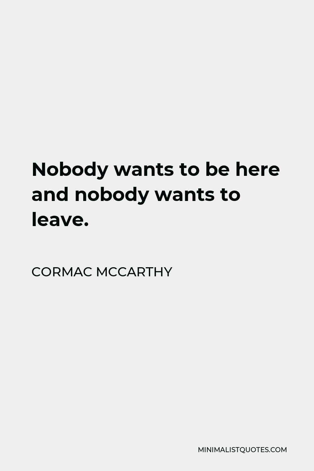 Cormac McCarthy Quote - Nobody wants to be here and nobody wants to leave.