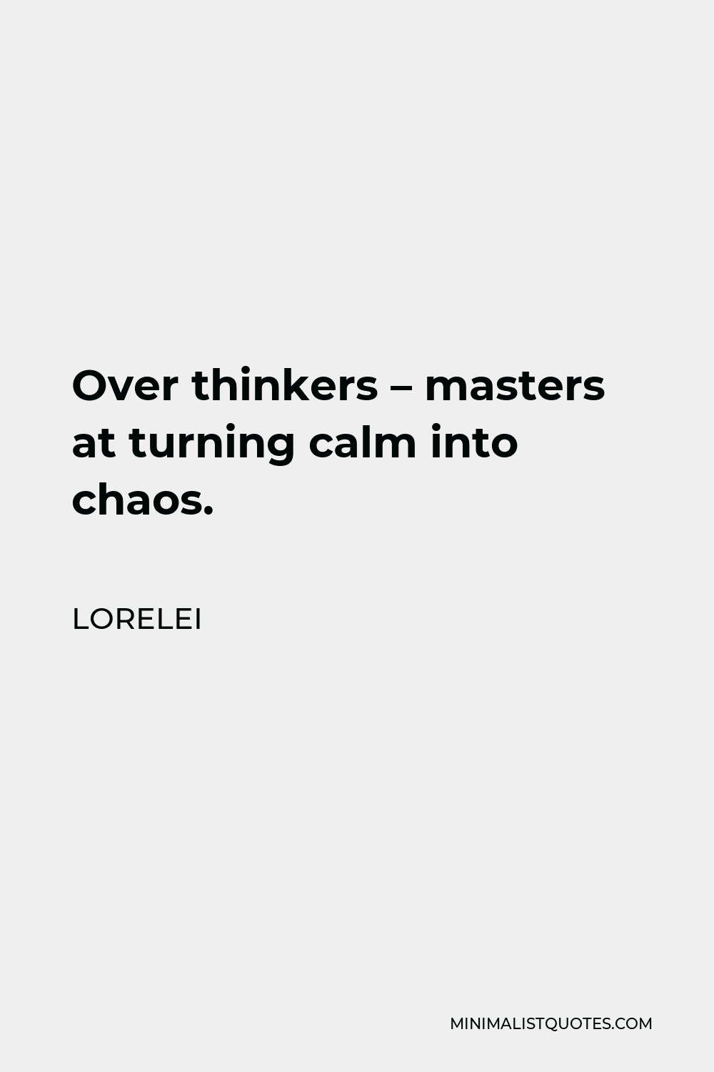 Lorelei Quote - Over thinkers – masters at turning calm into chaos.