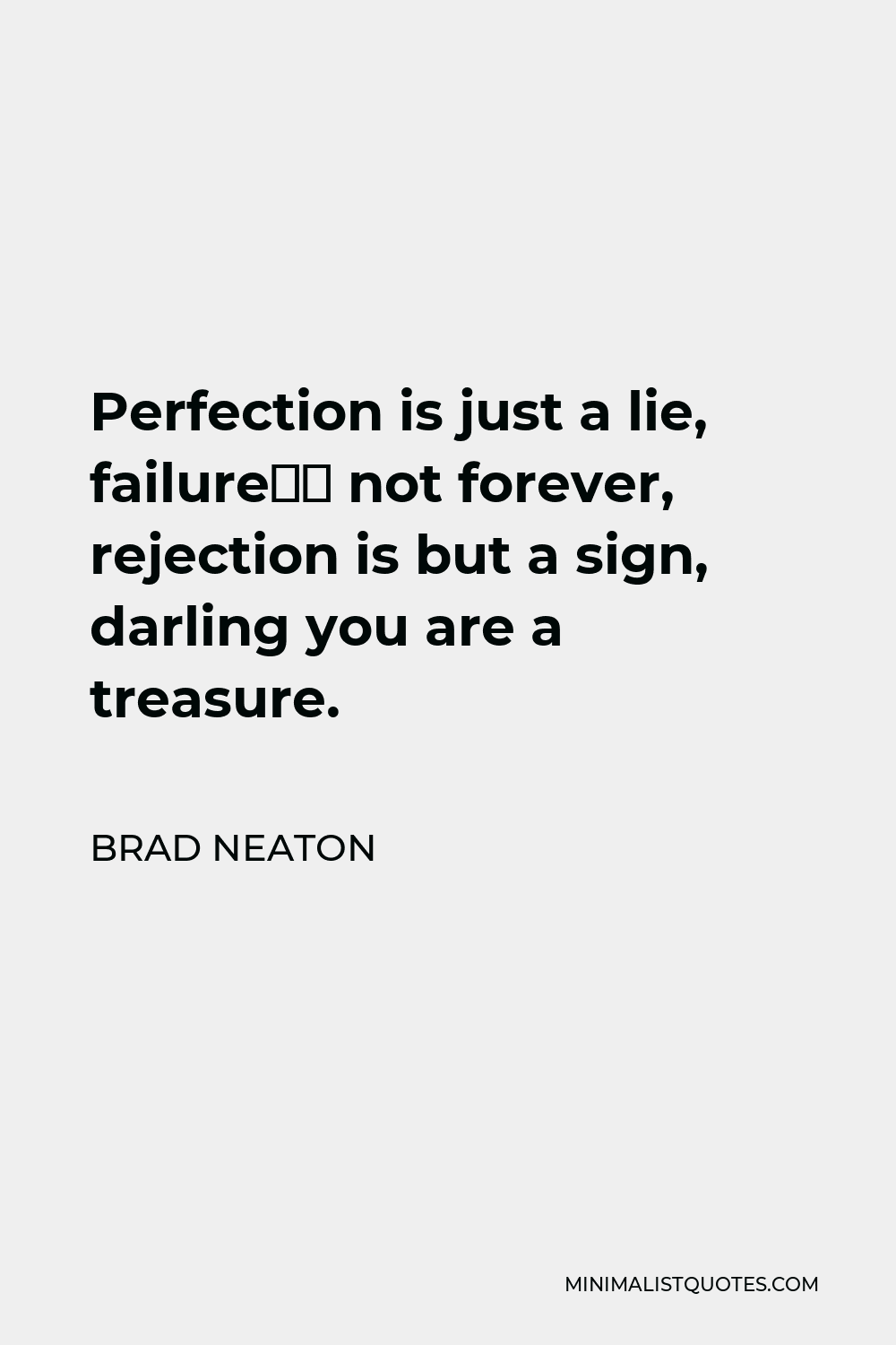 Brad Neaton Quote - Perfection is just a lie, failure's not forever, rejection is but a sign, darling you are a treasure.