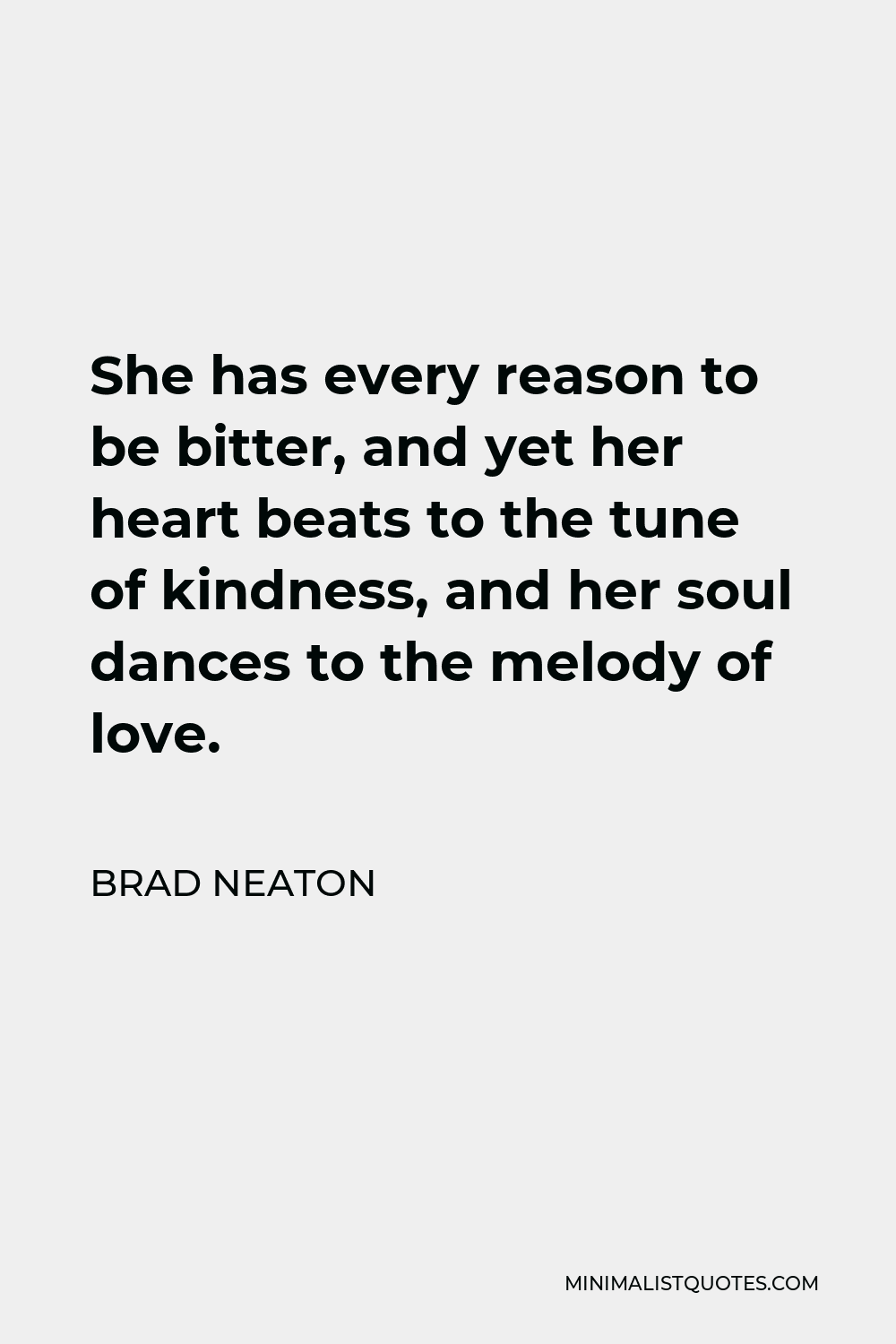 Brad Neaton Quote - She has every reason to be bitter, and yet her heart beats to the tune of kindness, and her soul dances to the melody of love.