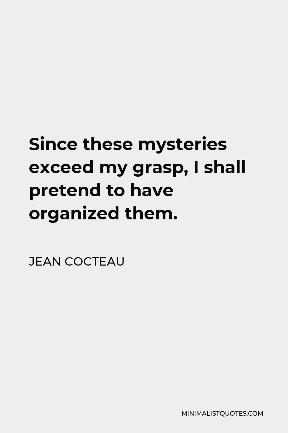 Jean Cocteau Quote - Since these mysteries exceed my grasp, I shall pretend to have organized them.
