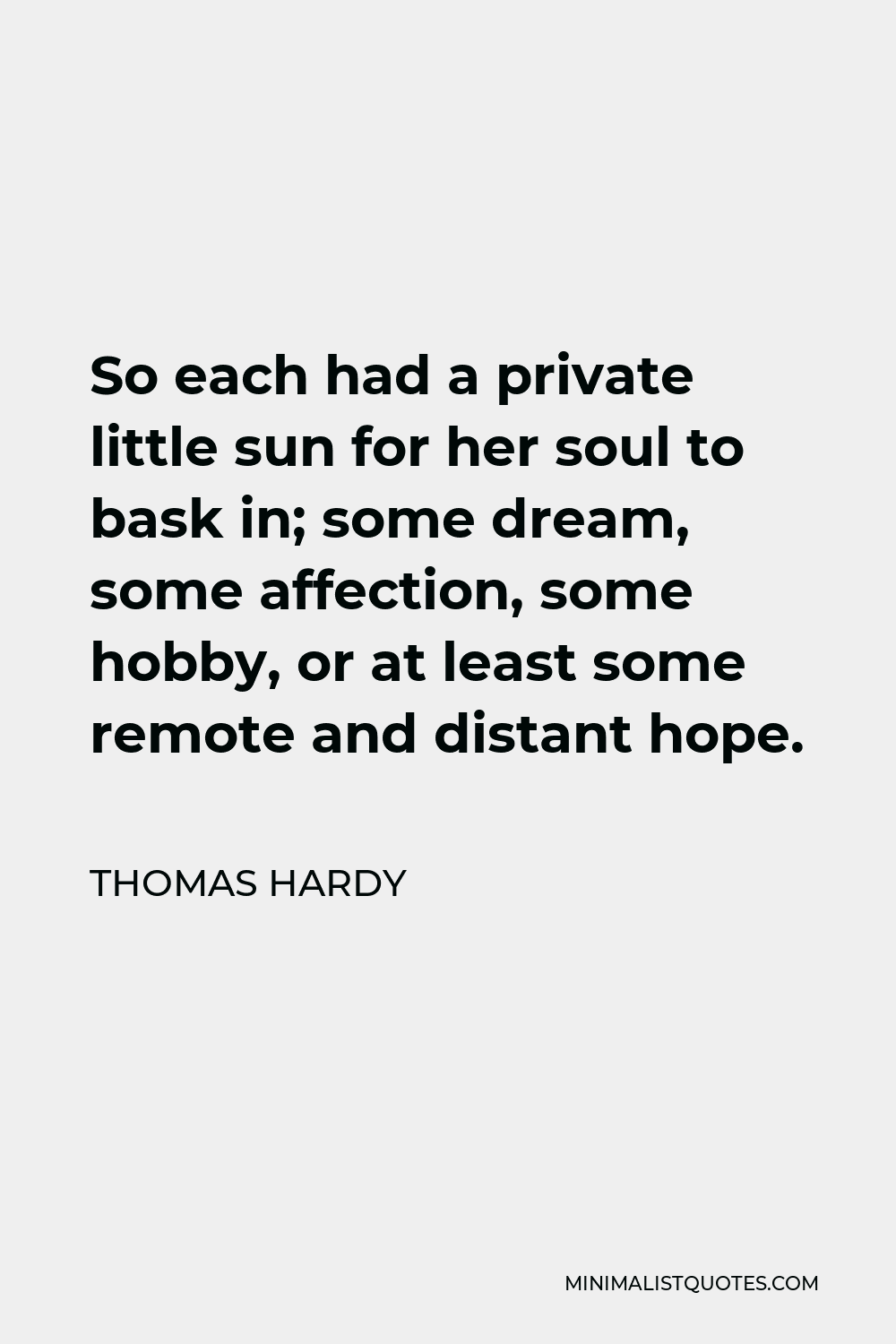 Thomas Hardy Quote - So each had a private little sun for her soul to bask in; some dream, some affection, some hobby, or at least some remote and distant hope.