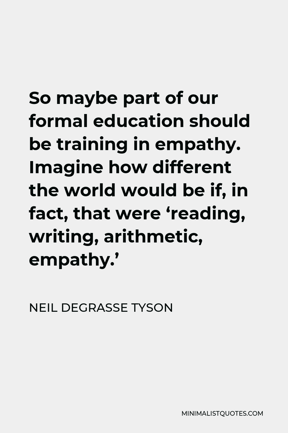 Neil deGrasse Tyson Quote - So maybe part of our formal education should be training in empathy. Imagine how different the world would be if, in fact, that were 'reading, writing, arithmetic, empathy.'