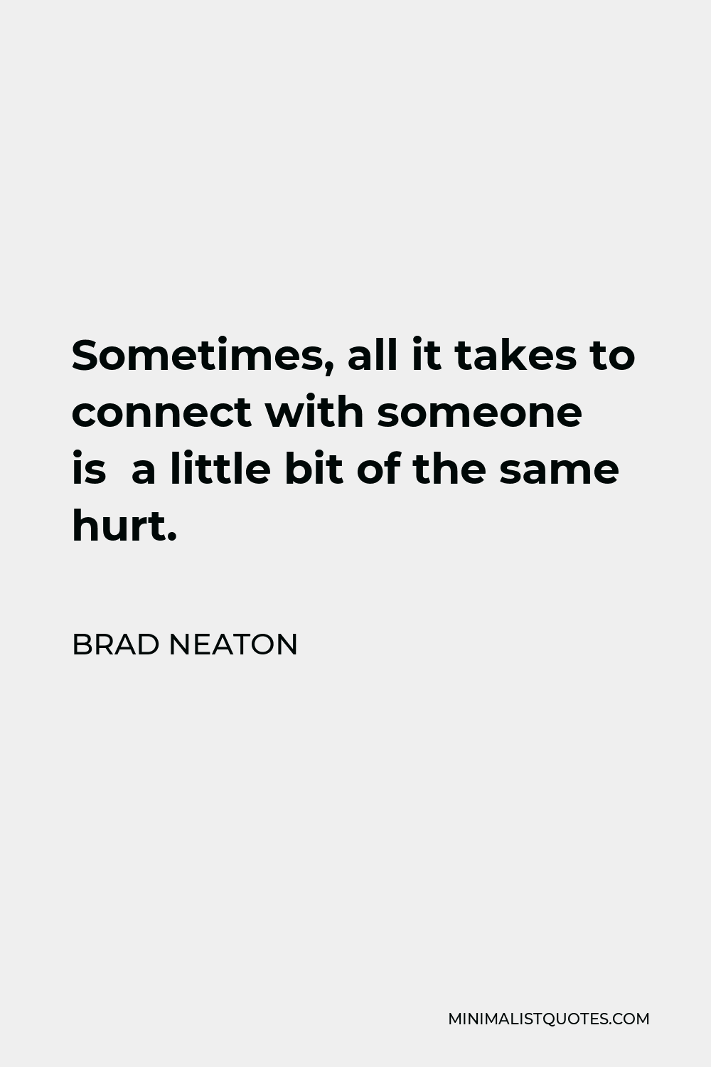 Brad Neaton Quote - Sometimes, all it takes to connect with someone is a little bit of the same hurt.