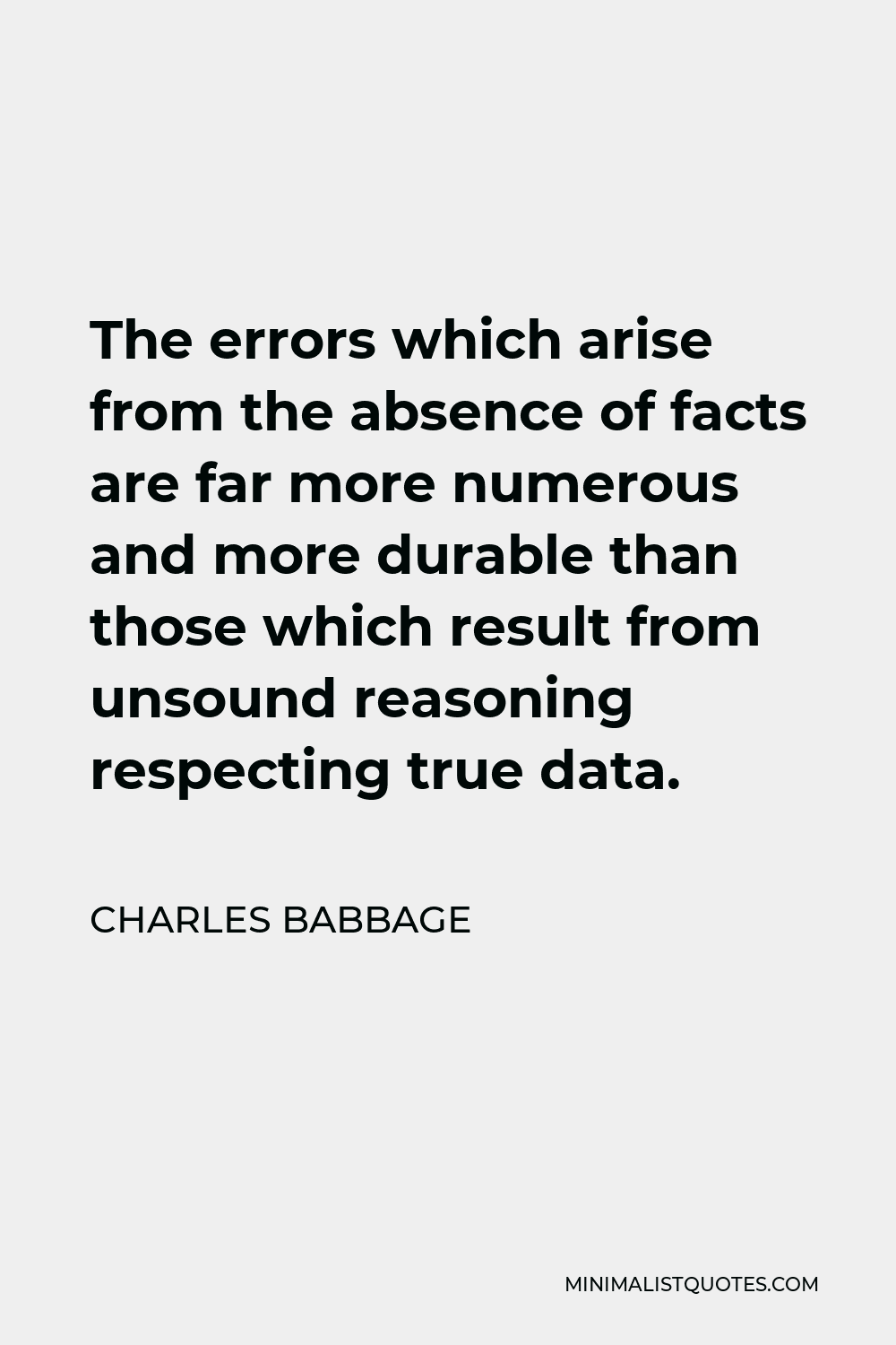 Charles Babbage Quote - The errors which arise from the absence of facts are far more numerous and more durable than those which result from unsound reasoning respecting true data.