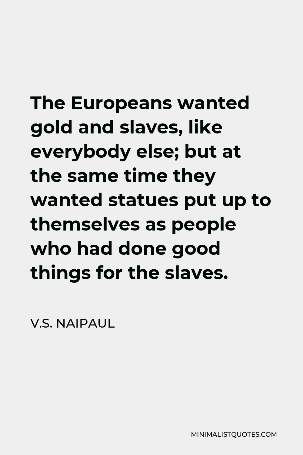 V.S. Naipaul Quote - The Europeans wanted gold and slaves, like everybody else; but at the same time they wanted statues put up to themselves as people who had done good things for the slaves.