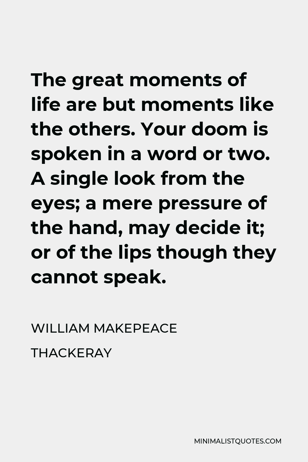 William Makepeace Thackeray Quote - The great moments of life are but moments like the others. Your doom is spoken in a word or two. A single look from the eyes; a mere pressure of the hand, may decide it; or of the lips though they cannot speak.