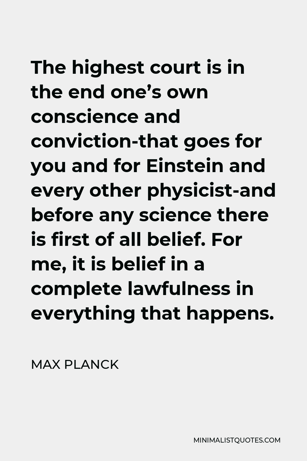 Max Planck Quote - The highest court is in the end one's own conscience and conviction-that goes for you and for Einstein and every other physicist-and before any science there is first of all belief. For me, it is belief in a complete lawfulness in everything that happens.
