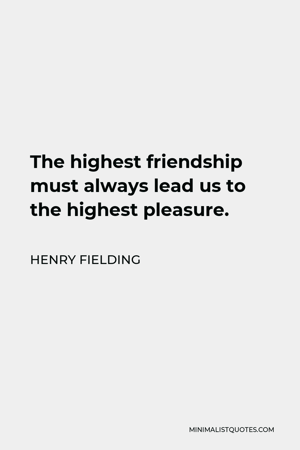 Henry Fielding Quote - The highest friendship must always lead us to the highest pleasure.