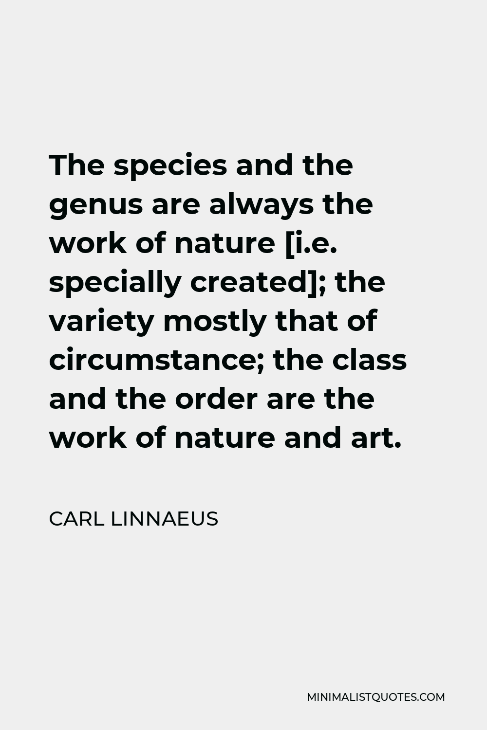 Carl Linnaeus Quote - The species and the genus are always the work of nature [i.e. specially created]; the variety mostly that of circumstance; the class and the order are the work of nature and art.