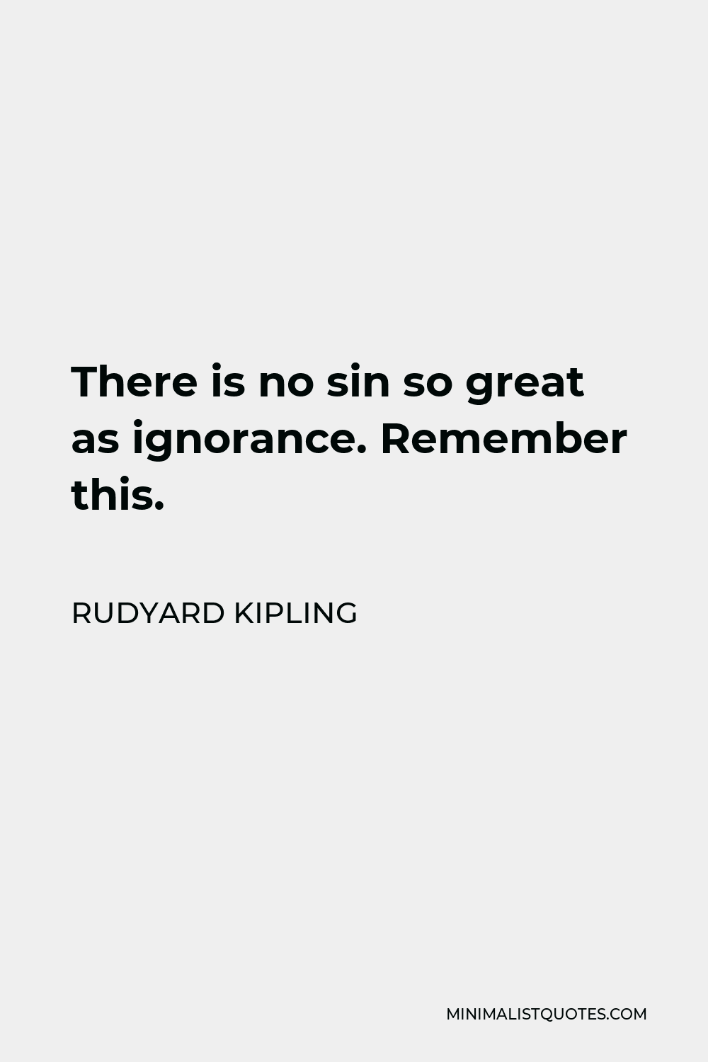 Rudyard Kipling Quote - There is no sin so great as ignorance. Remember this.