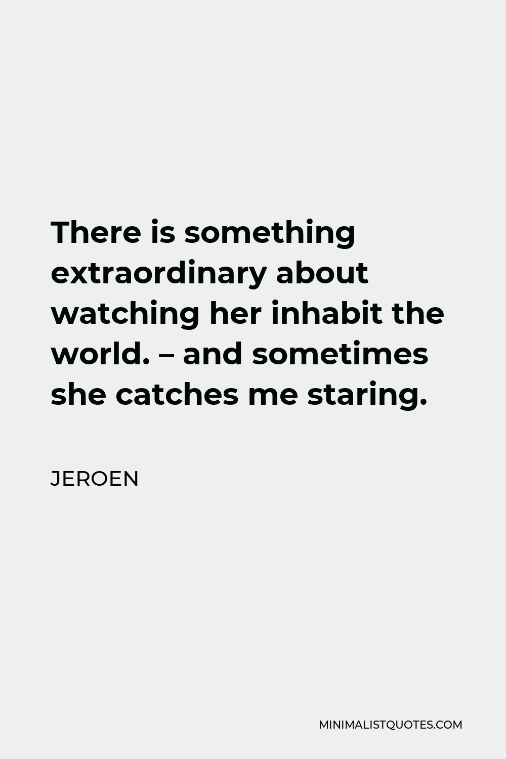 Jeroen Quote - There is something extraordinary about watching her inhabit the world. – and sometimes she catches me staring.