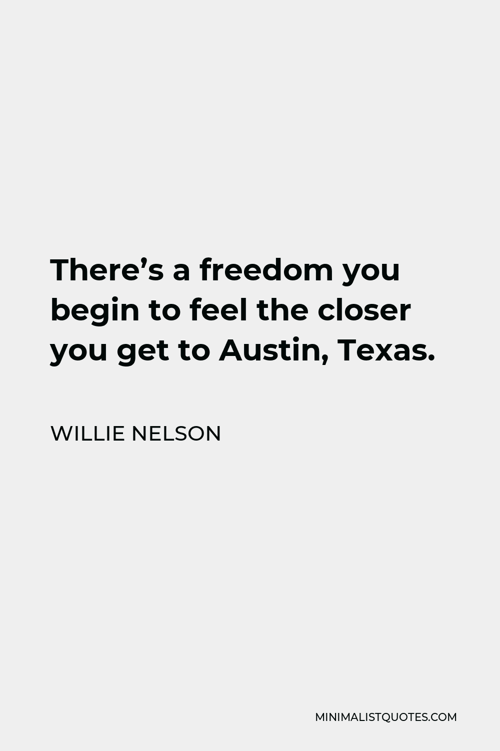 Willie Nelson Quote - There's a freedom you begin to feel the closer you get to Austin, Texas.